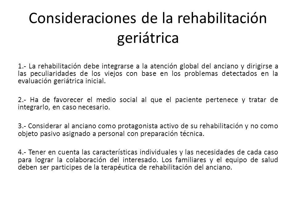 Consideraciones de la rehabilitación geriátrica 1.- La rehabilitación debe integrarse a la atención global del anciano y dirigirse a las peculiaridade