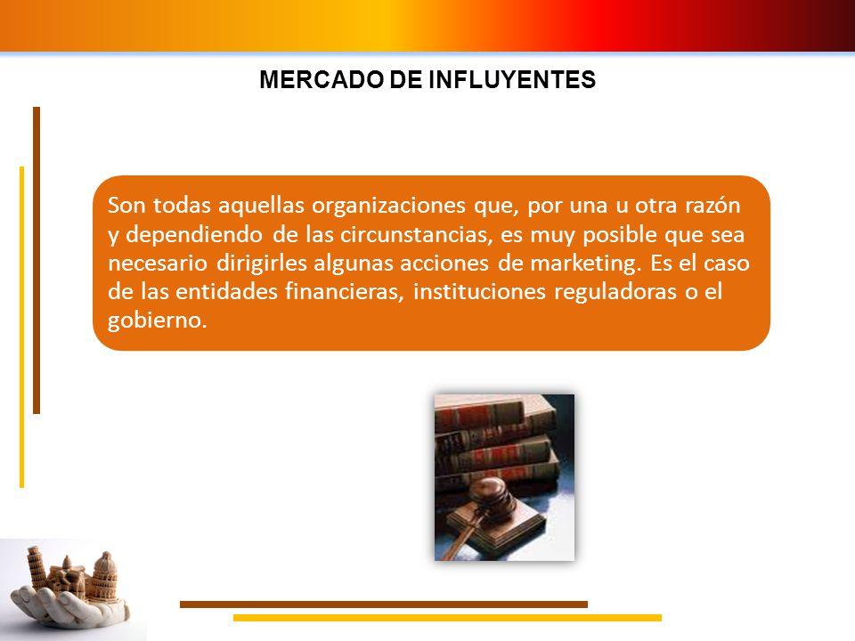 MERCADO DE INFLUYENTES Son todas aquellas organizaciones que, por una u otra razón y dependiendo de las circunstancias, es muy posible que sea necesar