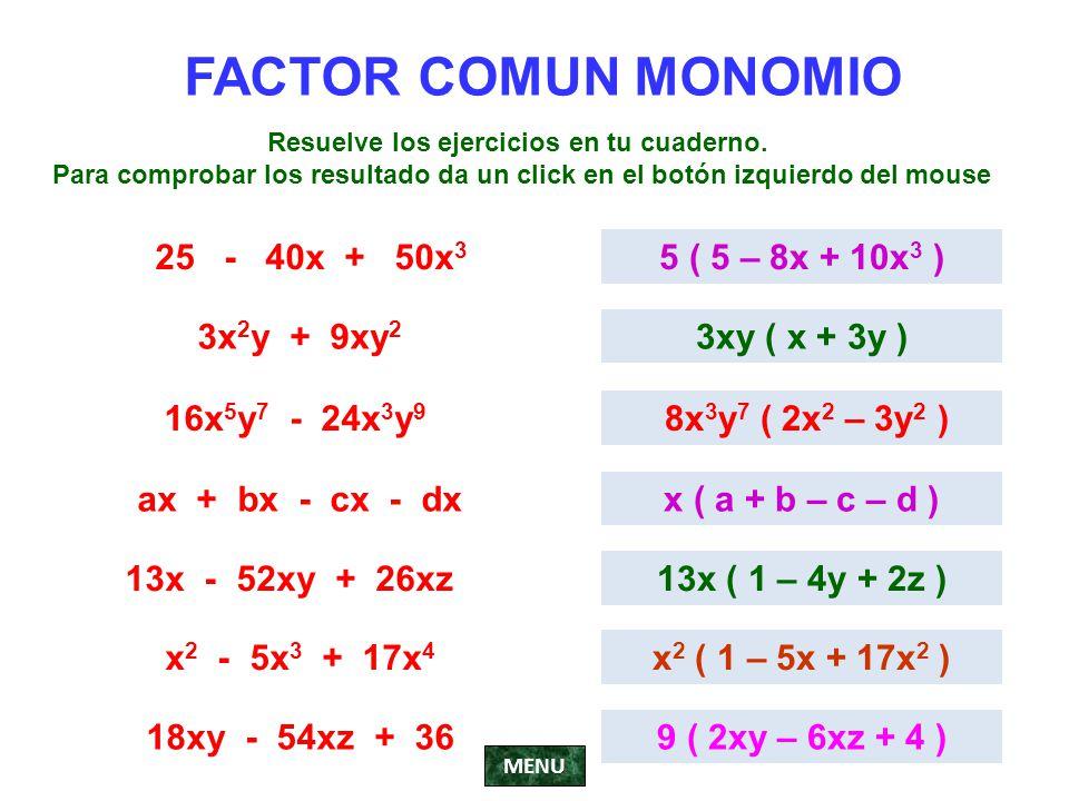 FACTOR COMUN MONOMIO 25 - 40x + 50x 3 5 ( 5 – 8x + 10x 3 ) 3x 2 y + 9xy 2 3xy ( x + 3y ) 16x 5 y 7 - 24x 3 y 9 8x 3 y 7 ( 2x 2 – 3y 2 ) ax + bx - cx -
