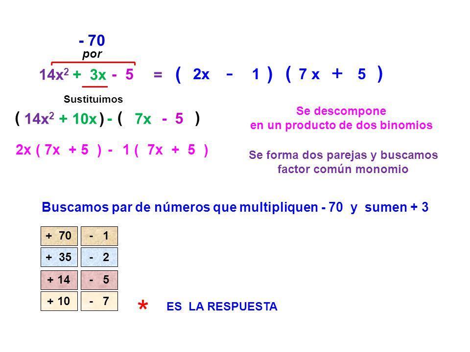 14x 2 + 3x - 5 = Se descompone en un producto de dos binomios ( - 70 Buscamos par de números que multipliquen - 70 y sumen + 3 Sustituimos 14x 2 + 10x