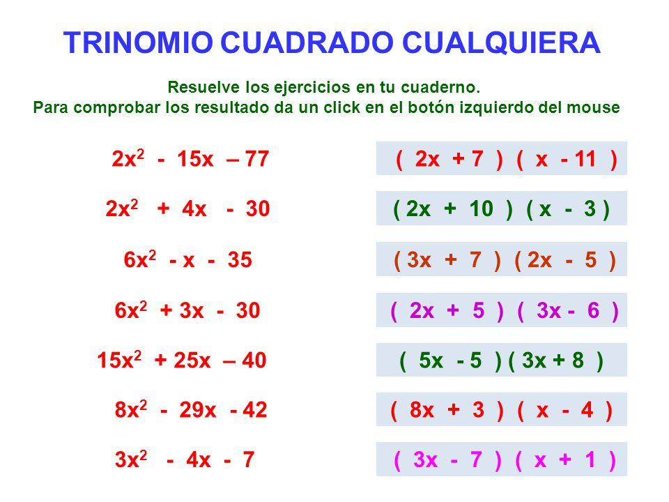 TRINOMIO CUADRADO CUALQUIERA 2x 2 - 15x – 77 ( 2x + 7 ) ( x - 11 ) 2x 2 + 4x - 30( 2x + 10 ) ( x - 3 ) 6x 2 - x - 35 ( 3x + 7 ) ( 2x - 5 ) 6x 2 + 3x -
