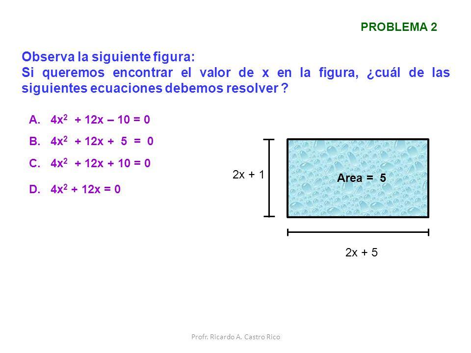 Observa la siguiente figura: Si queremos encontrar el valor de x en la figura, ¿cuál de las siguientes ecuaciones debemos resolver ? A. 4x 2 + 12x – 1