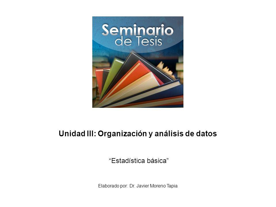 Unidad III: Organización y análisis de datos Estadística básica Elaborado por: Dr. Javier Moreno Tapia