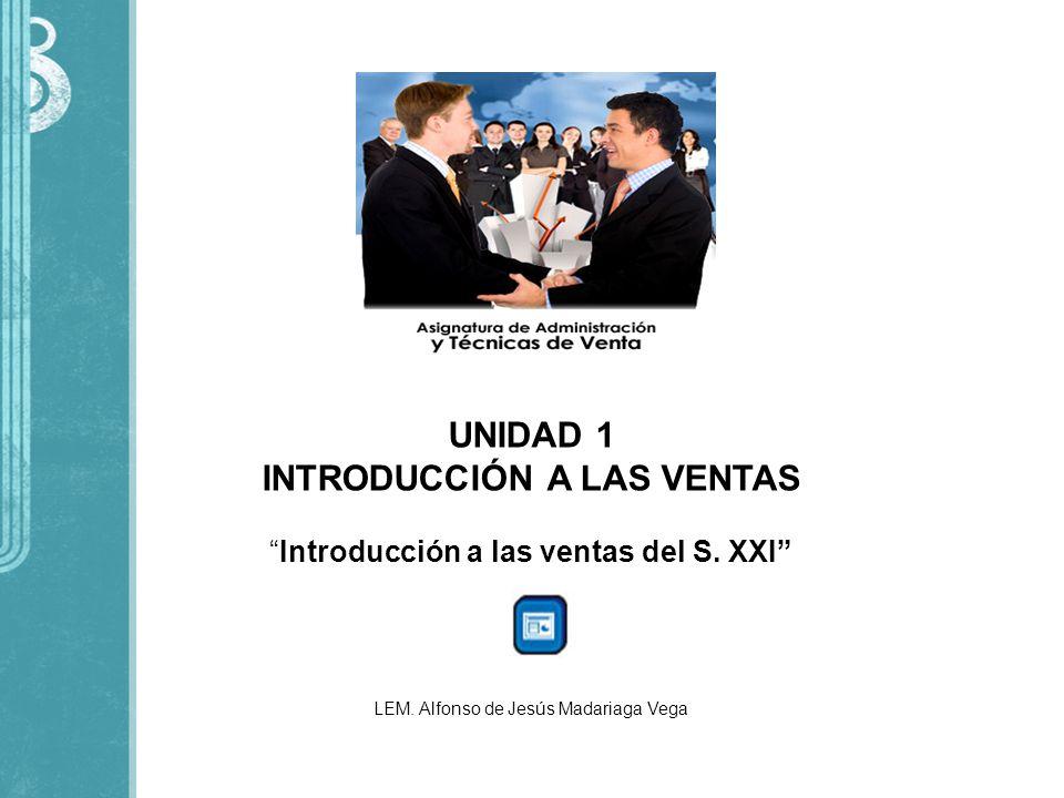 UNIDAD 1 INTRODUCCIÓN A LAS VENTAS Introducción a las ventas del S. XXI LEM. Alfonso de Jesús Madariaga Vega