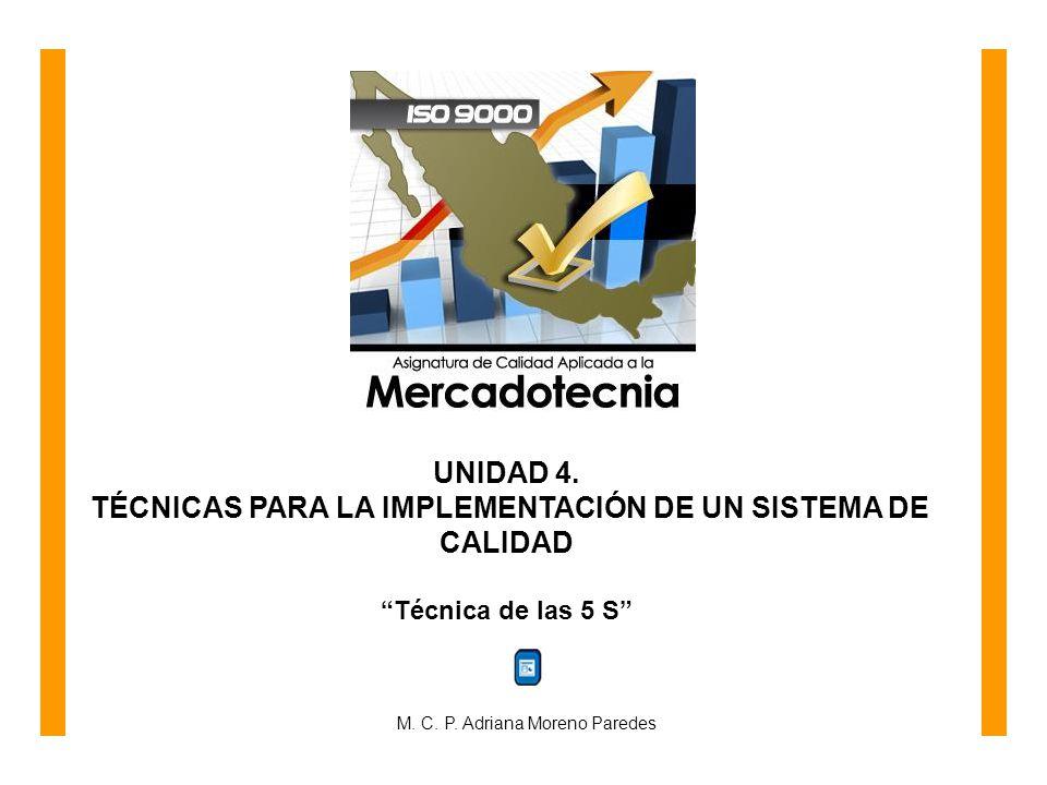 UNIDAD 4. TÉCNICAS PARA LA IMPLEMENTACIÓN DE UN SISTEMA DE CALIDAD Técnica de las 5 S M. C. P. Adriana Moreno Paredes