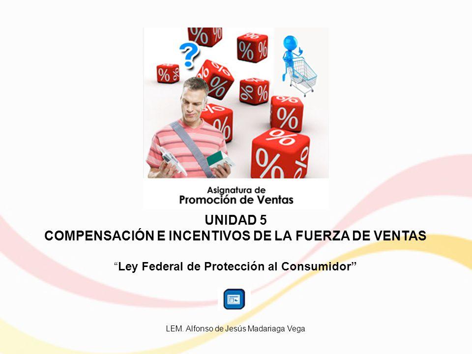 UNIDAD 5 COMPENSACIÓN E INCENTIVOS DE LA FUERZA DE VENTAS Ley Federal de Protección al Consumidor LEM.