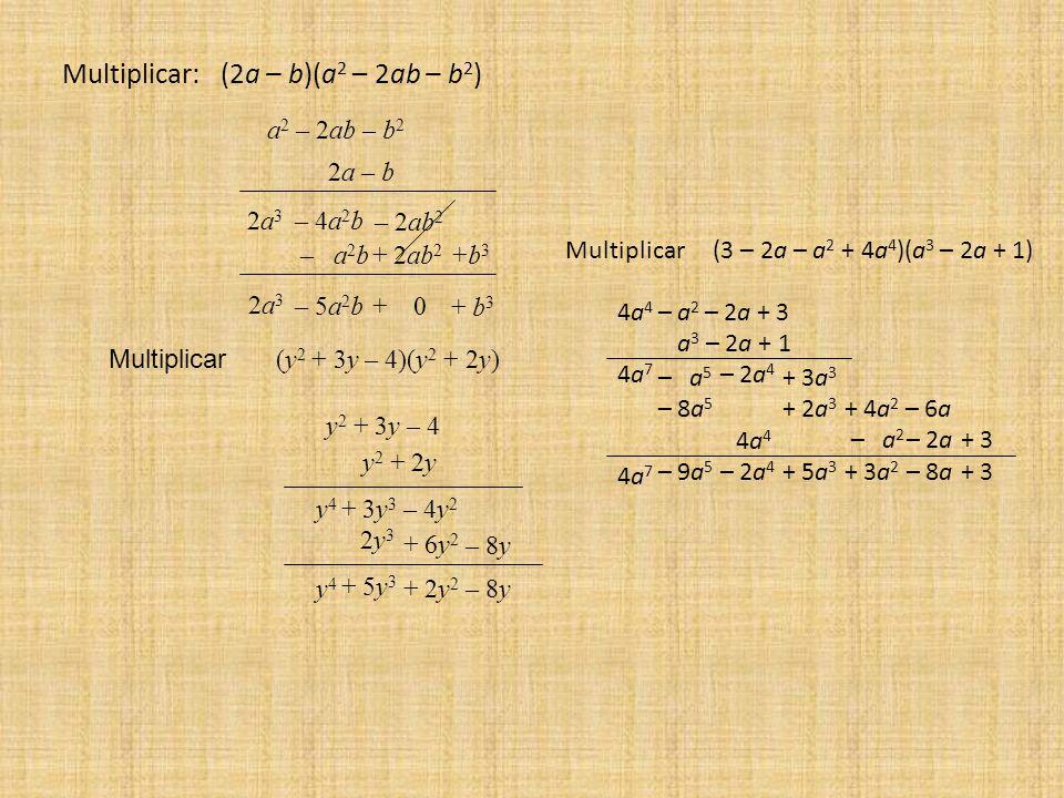 Multiplicar: (2a – b)(a 2 – 2ab – b 2 ) a 2 – 2ab – b 2 2a – b 2a32a3 2a32a3 – 4a 2 b – 2ab 2 – a 2 b+ 2ab 2 +b3+b3 – 5a 2 b+ 0 + b 3 + 6y 2 Multiplicar (y 2 + 3y – 4)(y 2 + 2y) y 2 + 3y – 4 y 2 + 2y y4y4 + 5y 3 + 2y 2 – 8y y4y4 + 3y 3 – 4y 2 2y 3 – 8y Multiplicar (3 – 2a – a 2 + 4a 4 )(a 3 – 2a + 1) 4a44a4 – a 2 – 2a+ 3 a 3 – 2a + 1 4a74a7 – a 5 – 2a 4 + 3a 3 – 8a 5 + 2a 3 + 4a 2 – 6a 4a44a4 – a 2 – 2a+ 3 4a74a7 – 9a 5 – 2a 4 + 5a 3 + 3a 2 – 8a+ 3