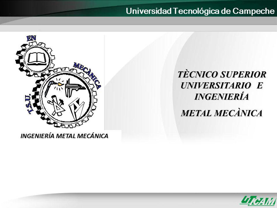 Universidad Tecnológica de Campeche TÈCNICO SUPERIOR UNIVERSITARIO E INGENIERÍA METAL MECÀNICA INGENIERÍA METAL MECÁNICA