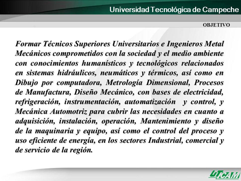 Universidad Tecnológica de Campeche Formar Técnicos Superiores Universitarios e Ingenieros Metal Mecánicos comprometidos con la sociedad y el medio am