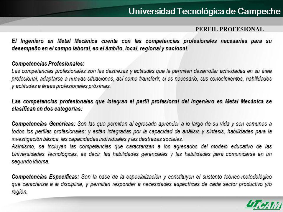 Universidad Tecnológica de Campeche Competencias del Ingeniero Metal Mecánico Competencias Específicas: Competencia 1: Innovar proyectos Metal Mecánicos aplicando la reingeniería para mantener y mejorar la competitividad de la organización.