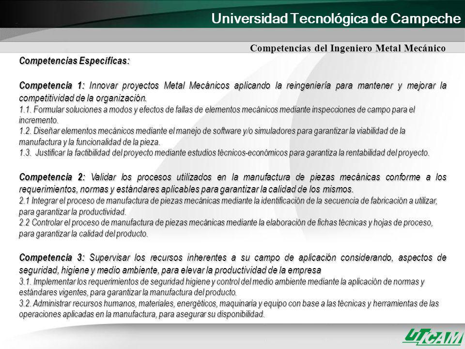 Universidad Tecnológica de Campeche Competencias del Ingeniero Metal Mecánico Competencias Específicas: Competencia 1: Innovar proyectos Metal Mecánic