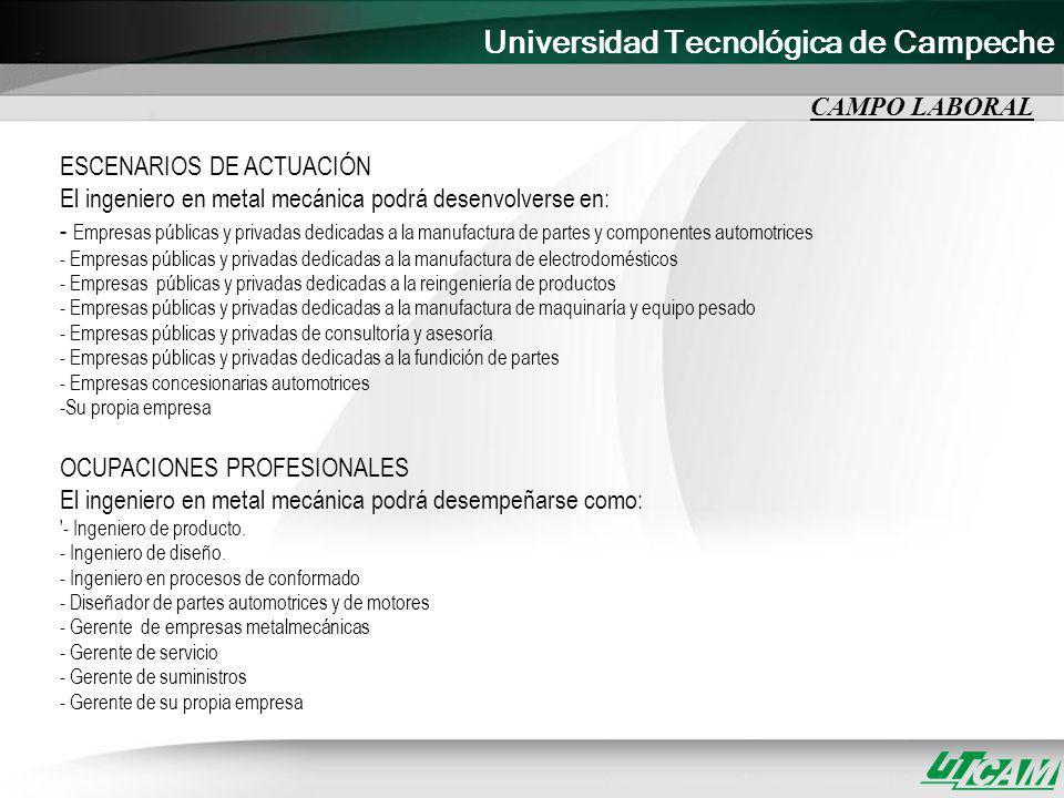 Universidad Tecnológica de Campeche CAMPO LABORAL ESCENARIOS DE ACTUACIÓN El ingeniero en metal mecánica podrá desenvolverse en: - Empresas públicas y