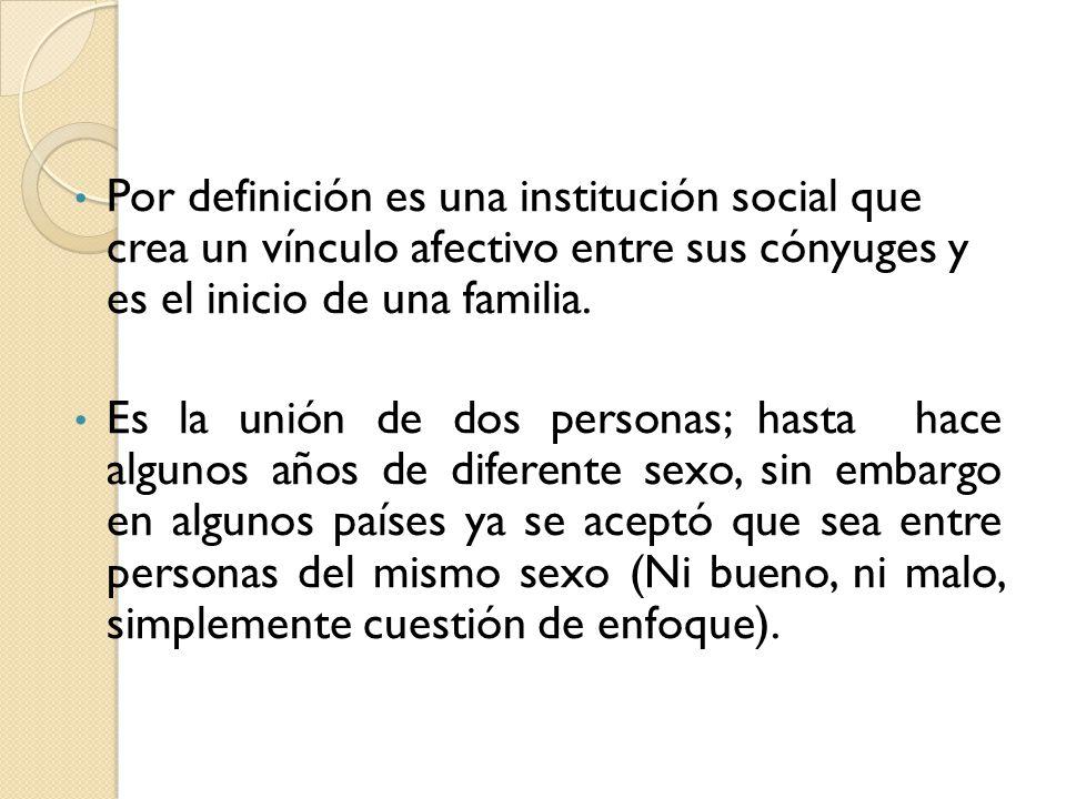 Por definición es una institución social que crea un vínculo afectivo entre sus cónyuges y es el inicio de una familia.