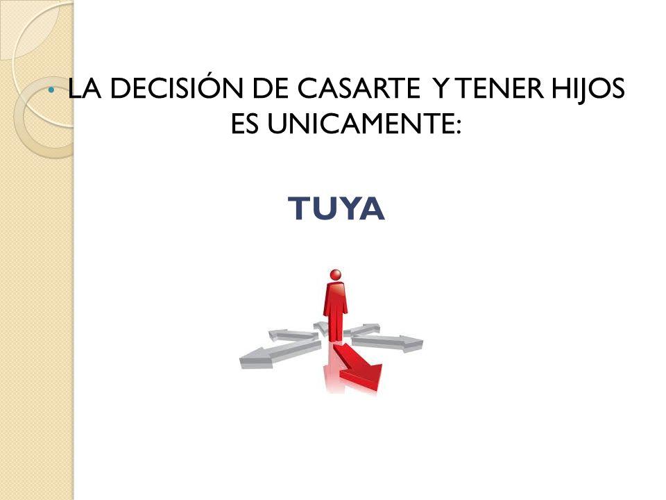 LA DECISIÓN DE CASARTE Y TENER HIJOS ES UNICAMENTE: TUYA