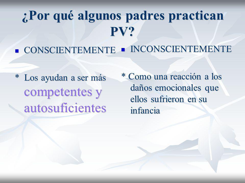 ¿Por qué algunos padres practican PV? CONSCIENTEMENTE CONSCIENTEMENTE * Los ayudan a ser más competentes y autosuficientes INCONSCIENTEMENTE INCONSCIE