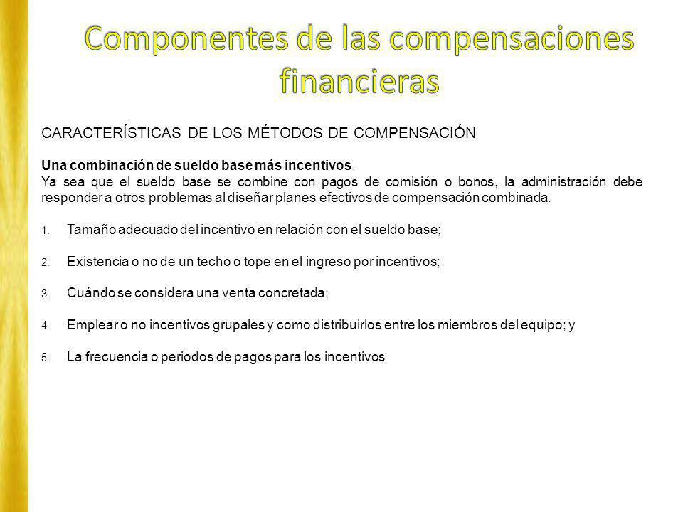 CARACTERÍSTICAS DE LOS MÉTODOS DE COMPENSACIÓN Una combinación de sueldo base más incentivos. Ya sea que el sueldo base se combine con pagos de comisi