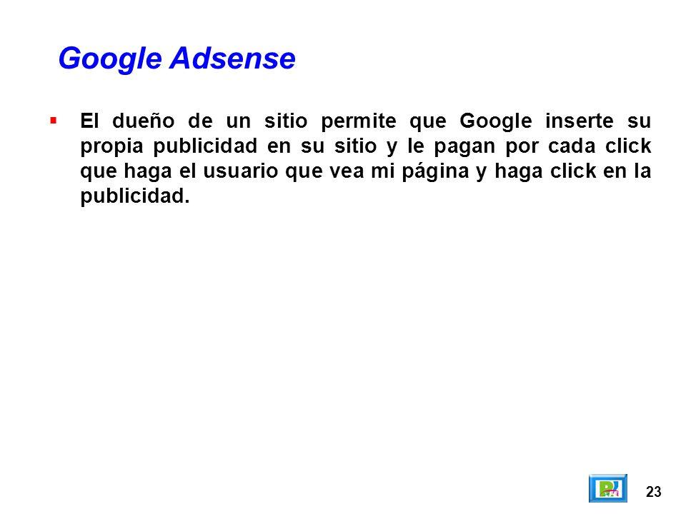 23 El dueño de un sitio permite que Google inserte su propia publicidad en su sitio y le pagan por cada click que haga el usuario que vea mi página y haga click en la publicidad.