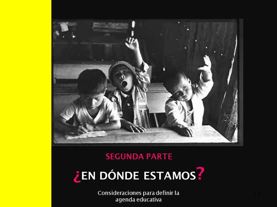 07/06/2014Consideraciones para definir la agenda educativa 12 SEGUNDA PARTE ¿ EN DÓNDE ESTAMOS ?