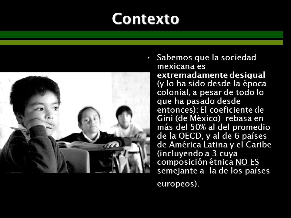 07/06/2014Consideraciones para definir la agenda educativa 13Contexto Sabemos que la sociedad mexicana es extremadamente desigual (y lo ha sido desde la época colonial, a pesar de todo lo que ha pasado desde entonces): El coeficiente de Gini (de México) rebasa en más del 50% al del promedio de la OECD, y al de 6 países de América Latina y el Caribe (incluyendo a 3 cuya composición étnica NO ES semejante a la de los países europeos).