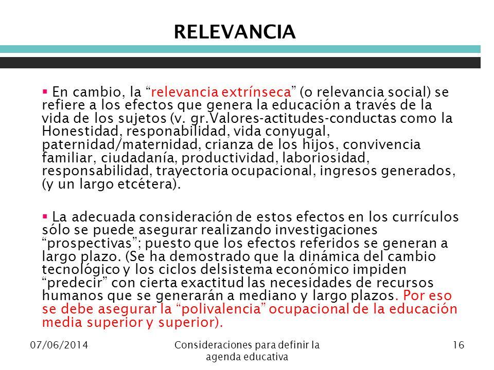 07/06/2014Consideraciones para definir la agenda educativa 16 RELEVANCIA En cambio, la relevancia extrínseca (o relevancia social) se refiere a los efectos que genera la educación a través de la vida de los sujetos (v.