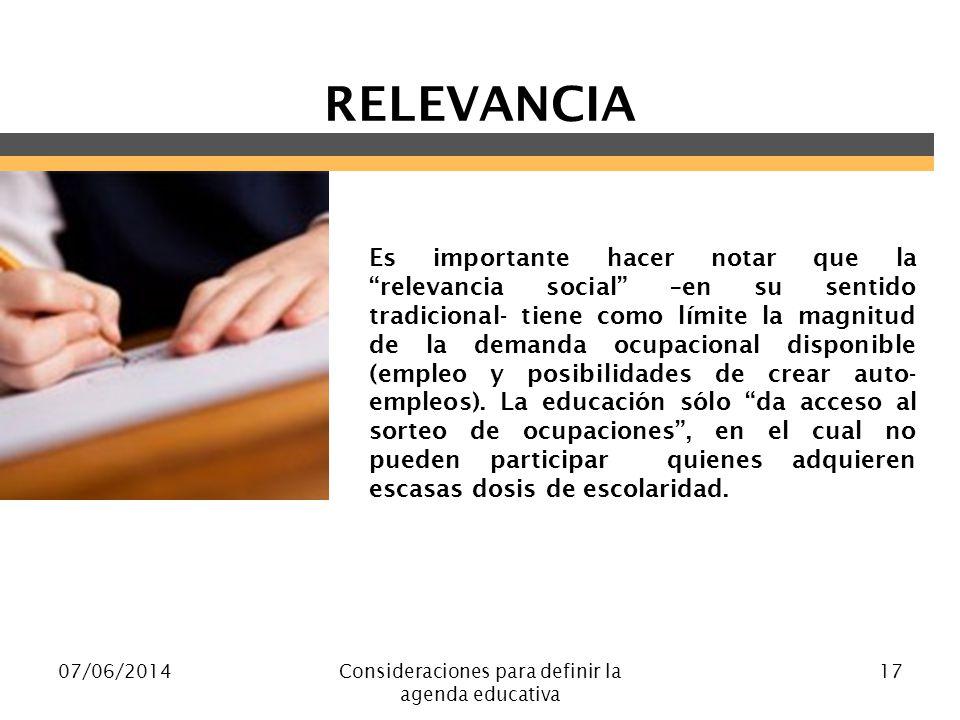 07/06/2014Consideraciones para definir la agenda educativa 17 RELEVANCIA Es importante hacer notar que la relevancia social –en su sentido tradicional