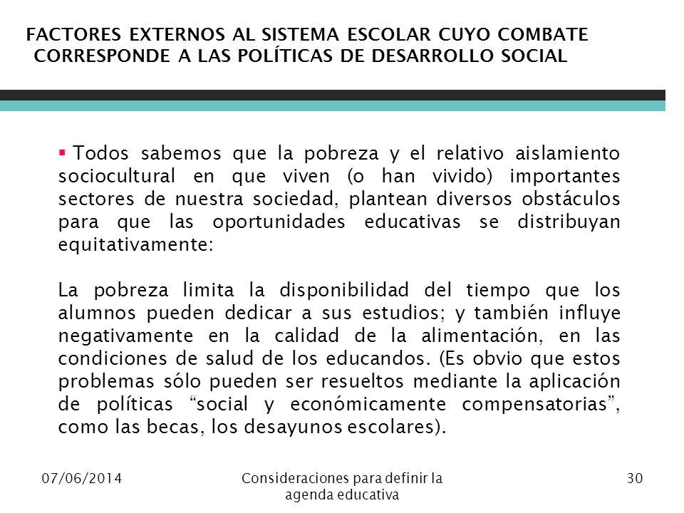 07/06/2014Consideraciones para definir la agenda educativa 30 FACTORES EXTERNOS AL SISTEMA ESCOLAR CUYO COMBATE CORRESPONDE A LAS POLÍTICAS DE DESARRO