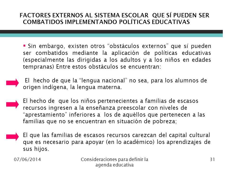 07/06/2014Consideraciones para definir la agenda educativa 31 FACTORES EXTERNOS AL SISTEMA ESCOLAR QUE SÍ PUEDEN SER COMBATIDOS IMPLEMENTANDO POLÍTICAS EDUCATIVAS Sin embargo, existen otros obstáculos externos que sí pueden ser combatidos mediante la aplicación de políticas educativas (especialmente las dirigidas a los adultos y a los niños en edades tempranas) Entre estos obstáculos se encuentran: El hecho de que la lengua nacional no sea, para los alumnos de origen indígena, la lengua materna.