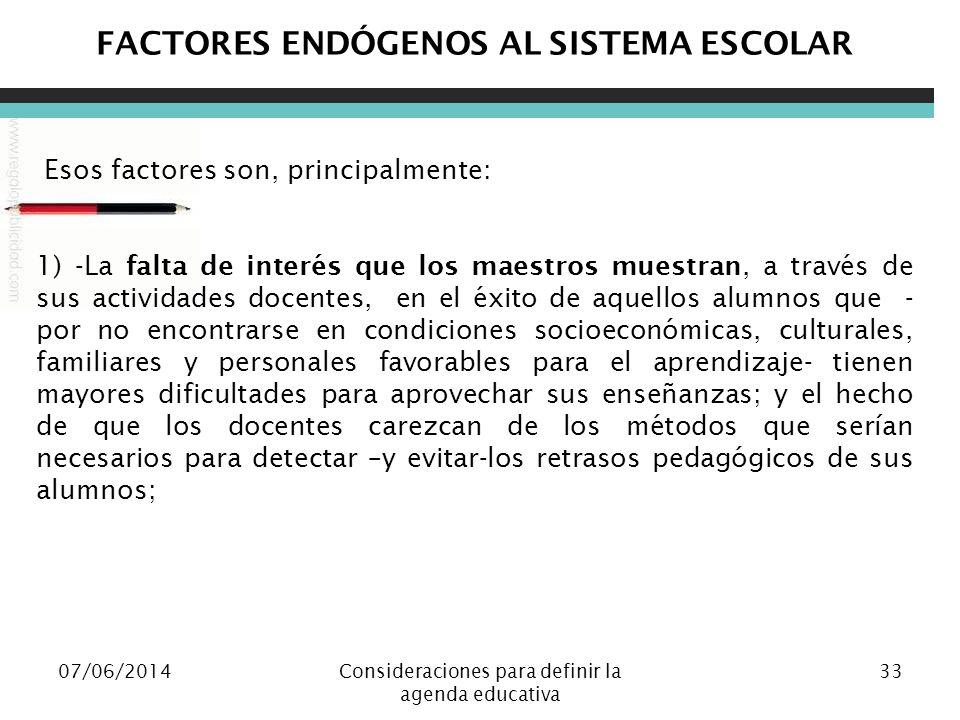 07/06/2014Consideraciones para definir la agenda educativa 33 FACTORES ENDÓGENOS AL SISTEMA ESCOLAR Esos factores son, principalmente: 1) -La falta de