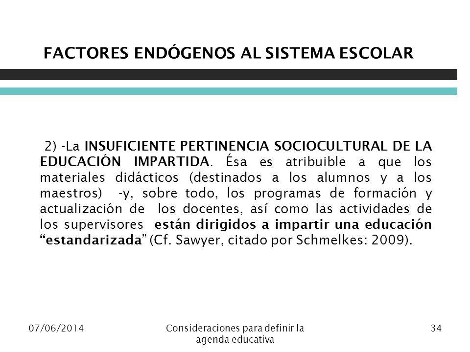 07/06/2014Consideraciones para definir la agenda educativa 34 FACTORES ENDÓGENOS AL SISTEMA ESCOLAR 2) -La INSUFICIENTE PERTINENCIA SOCIOCULTURAL DE LA EDUCACIÓN IMPARTIDA.