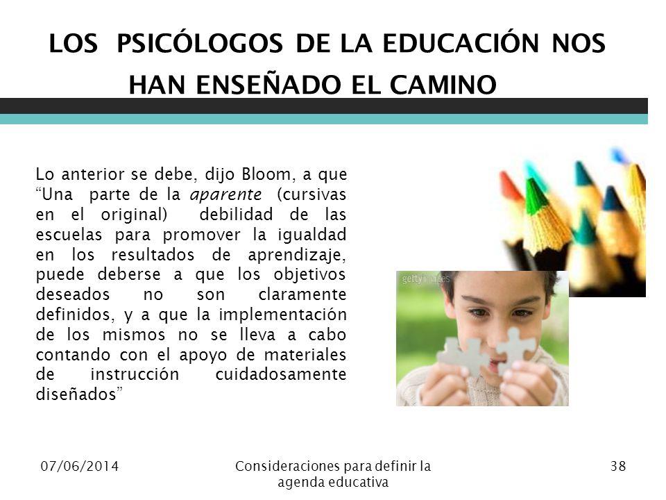 07/06/2014Consideraciones para definir la agenda educativa 38 LOS PSICÓLOGOS DE LA EDUCACIÓN NOS HAN ENSEÑADO EL CAMINO Lo anterior se debe, dijo Bloo