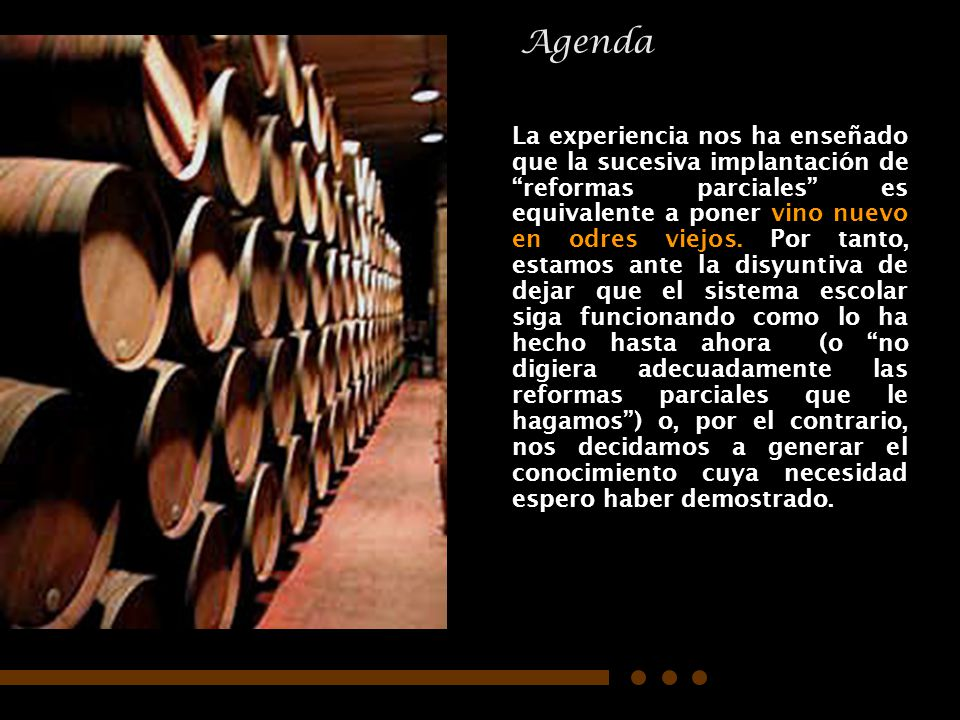 07/06/2014Consideraciones para definir la agenda educativa 42 La experiencia nos ha enseñado que la sucesiva implantación de reformas parciales es equivalente a poner vino nuevo en odres viejos.