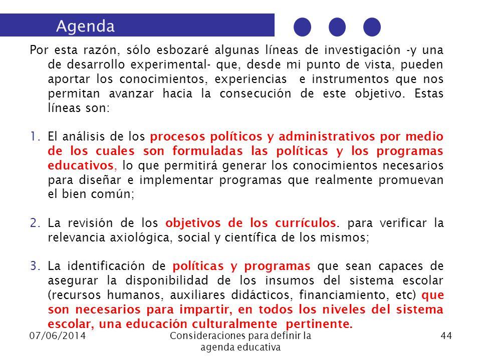 07/06/2014Consideraciones para definir la agenda educativa 44 Por esta razón, sólo esbozaré algunas líneas de investigación -y una de desarrollo experimental- que, desde mi punto de vista, pueden aportar los conocimientos, experiencias e instrumentos que nos permitan avanzar hacia la consecución de este objetivo.