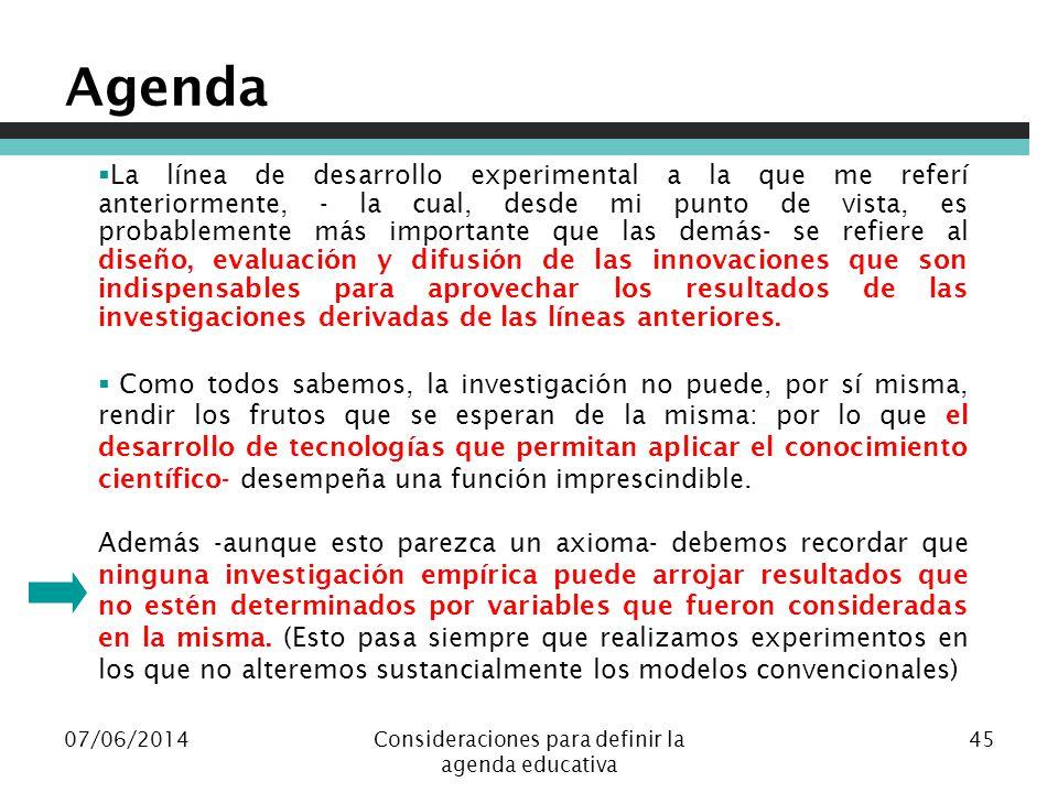 07/06/2014Consideraciones para definir la agenda educativa 45 Agenda La línea de desarrollo experimental a la que me referí anteriormente, - la cual,
