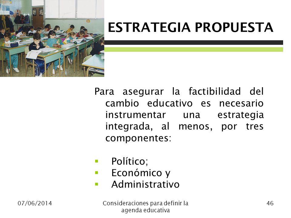 ESTRATEGIA PROPUESTA 07/06/2014Consideraciones para definir la agenda educativa 46 Para asegurar la factibilidad del cambio educativo es necesario instrumentar una estrategia integrada, al menos, por tres componentes: Político; Económico y Administrativo