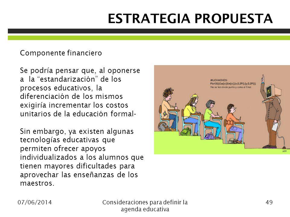 07/06/2014Consideraciones para definir la agenda educativa 49 Componente financiero Se podría pensar que, al oponerse a la estandarización de los proc