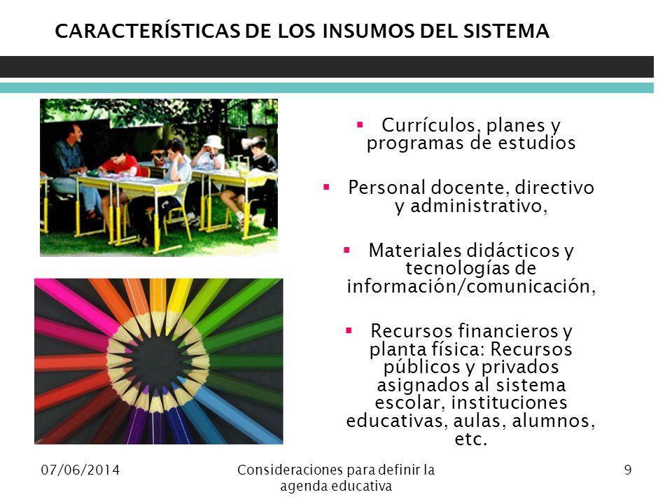 07/06/2014Consideraciones para definir la agenda educativa 9 CARACTERÍSTICAS DE LOS INSUMOS DEL SISTEMA Currículos, planes y programas de estudios Per