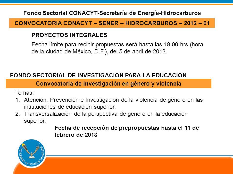 CONVOCATORIA CONACYT – SENER – HIDROCARBUROS – 2012 – 01 Fondo Sectorial CONACYT-Secretaría de Energía-Hidrocarburos FONDO SECTORIAL DE INVESTIGACION PARA LA EDUCACION Convocatoria de investigación en género y violencia Fecha límite para recibir propuestas será hasta las 18:00 hrs.(hora de la ciudad de México, D.F.), del 5 de abril de 2013.