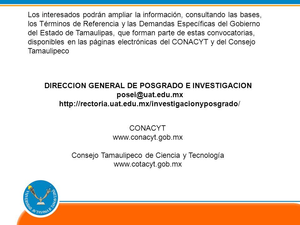 CONACYT www.conacyt.gob.mx Consejo Tamaulipeco de Ciencia y Tecnología www.cotacyt.gob.mx DIRECCION GENERAL DE POSGRADO E INVESTIGACION posei@uat.edu.mx http://rectoria.uat.edu.mx/investigacionyposgrado/ Los interesados podrán ampliar la información, consultando las bases, los Términos de Referencia y las Demandas Específicas del Gobierno del Estado de Tamaulipas, que forman parte de estas convocatorias, disponibles en las páginas electrónicas del CONACYT y del Consejo Tamaulipeco