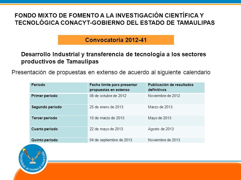 Dirección de Investigación Científica IDENTIFICACIÓN DE DEMANDAS FONDO MIXTO DE FOMENTO A LA INVESTIGACIÓN CIENTÍFICA Y TECNOLÓGICA CONACYT-GOBIERNO DEL ESTADO DE TAMAULIPAS Convocatoria 2012-41 Desarrollo Industrial y transferencia de tecnología a los sectores productivos de Tamaulipas Periodo Fecha límite para presentar propuestas en extenso Publicación de resultados definitivos Primer periodo08 de octubre de 2012 Noviembre de 2012 Segundo periodo25 de enero de 2013 Marzo de 2013 Tercer periodo15 de marzo de 2013 Mayo de 2013 Cuarto periodo22 de mayo de 2013 Agosto de 2013 Quinto periodo04 de septiembre de 2013Noviembre de 2013 Presentación de propuestas en extenso de acuerdo al siguiente calendario