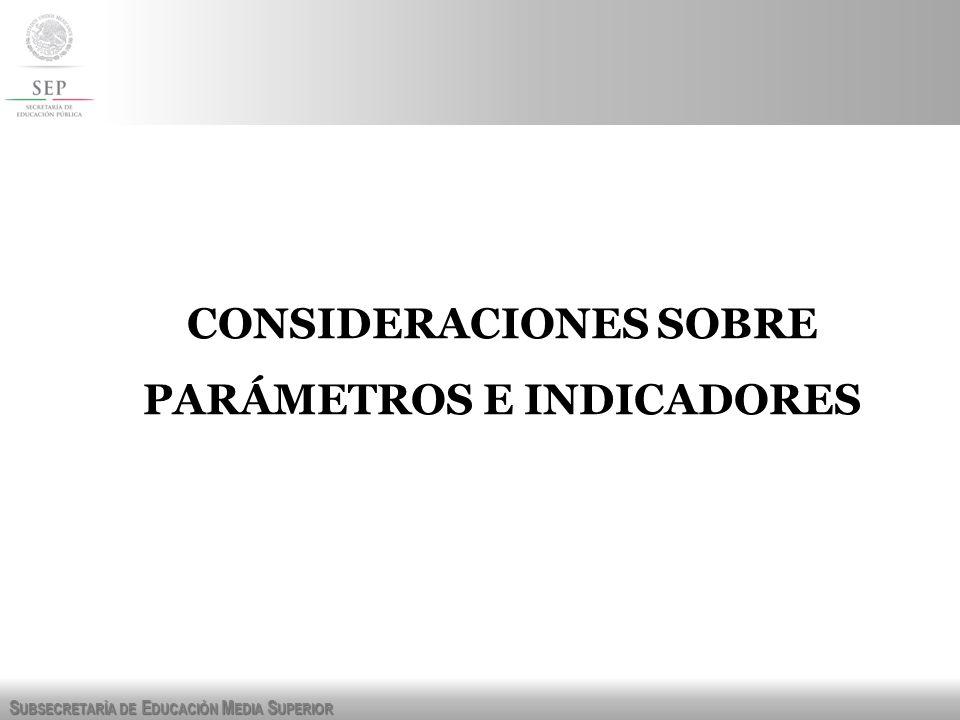 S UBSECRETARÍA DE E DUCACIÓN M EDIA S UPERIOR CONSIDERACIONES SOBRE PARÁMETROS E INDICADORES