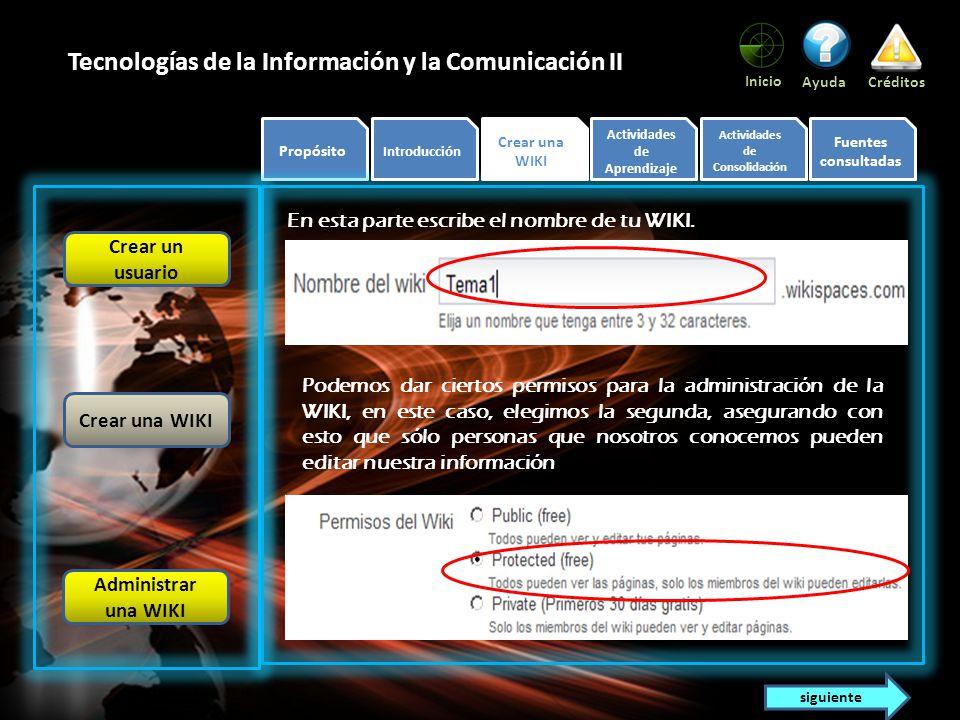 Propósito Introducción Crear una WIKI Actividades de Aprendizaje Actividades de Consolidación Fuentes consultadas Inicio AyudaCréditos Tecnologías de la Información y la Comunicación II En esta parte escribe el nombre de tu WIKI.