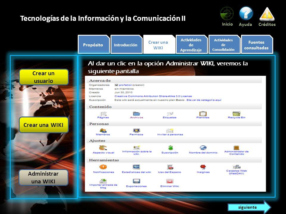 Propósito Introducción Crear una WIKI Actividades de Aprendizaje Actividades de Consolidación Fuentes consultadas Inicio AyudaCréditos Tecnologías de la Información y la Comunicación II Al dar un clic en la opción Administrar WIKI, veremos la siguiente pantalla Crear un usuario Crear una WIKI Administrar una WIKI siguiente