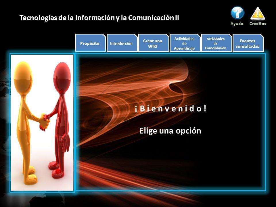 Propósito Introducción Crear una WIKI Actividades de Aprendizaje Actividades de Consolidación Fuentes consultadas AyudaCréditos Tecnologías de la Información y la Comunicación II ¡ B i e n v e n i d o .