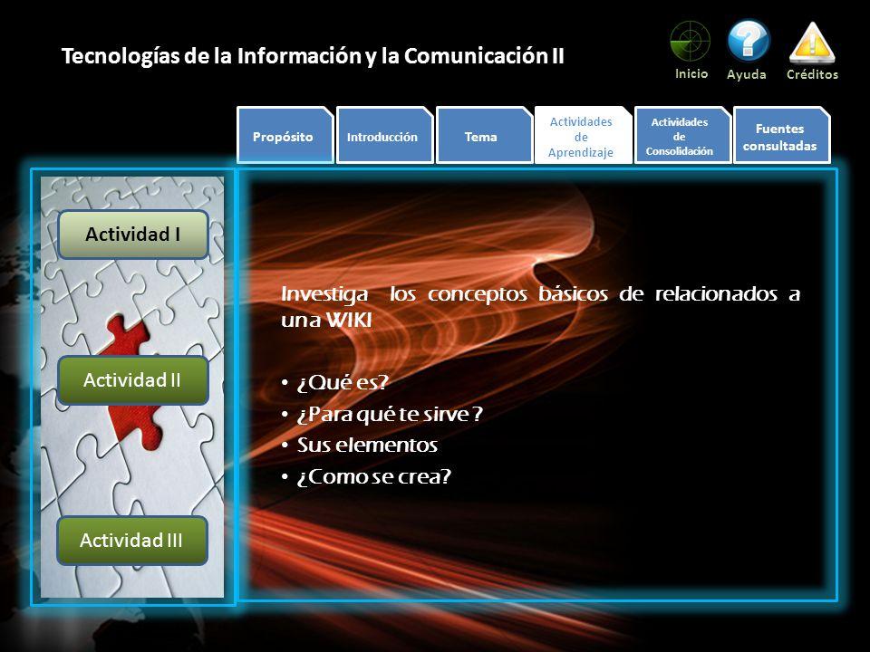 Propósito Introducción Tema Actividades de Aprendizaje Actividades de Consolidación Fuentes consultadas Inicio AyudaCréditos Tecnologías de la Información y la Comunicación II Investiga los conceptos básicos de relacionados a una WIKI ¿Qué es.