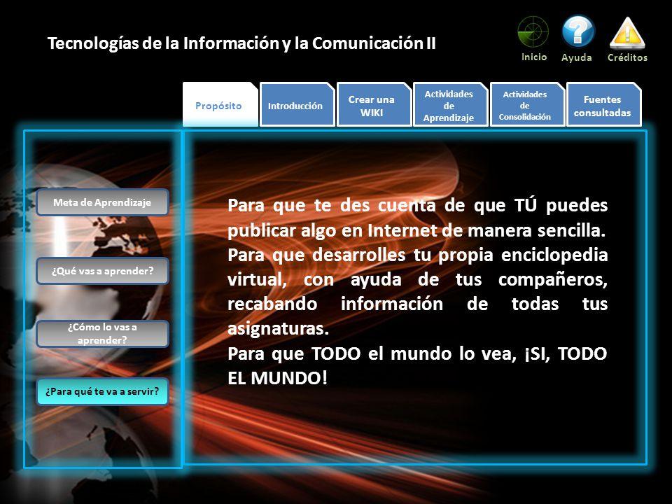 Propósito Introducción Crear una WIKI Actividades de Aprendizaje Actividades de Consolidación Fuentes consultadas Inicio AyudaCréditos Tecnologías de la Información y la Comunicación II El uso de las Tecnologías de la Información y la Comunicación, ha tenido un avance significativo en los últimos años, basta ver el número de seguidores de redes sociales (Hi5, Facebook, MySpace, etc.), de usuarios de correos electrónicos, de descargas de audio y video; el número de publicaciones existentes en Internet: periódicos, revistas, reportajes, artículos, etc.; de aquí la importancia de una Wiki, que no es otra cosa más que un sitio WEB con información variada y que contiene enlaces o links a otros sitios, lo que la convierte en una enciclopedia virtual.