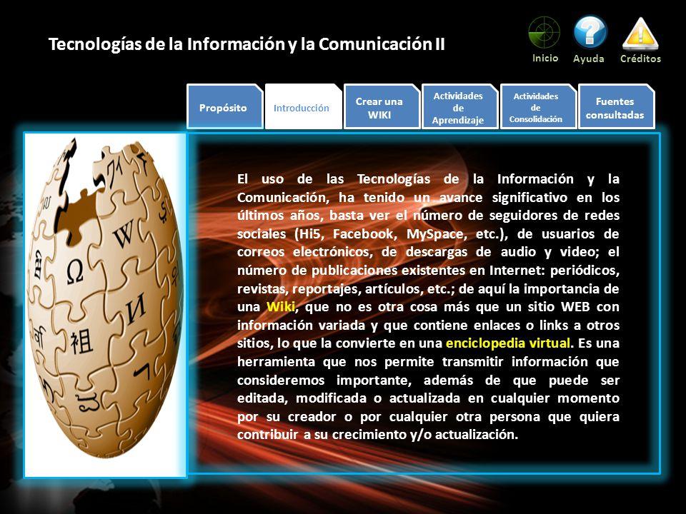Propósito Introducción Crear una WIKI Actividades de Aprendizaje Actividades de Consolidación Fuentes consultadas Inicio AyudaCréditos Tecnologías de la Información y la Comunicación II Existen muchos sitios en internet que te permiten crear una WIKI, en nuestro caso utilizaremos WIKISPACES.