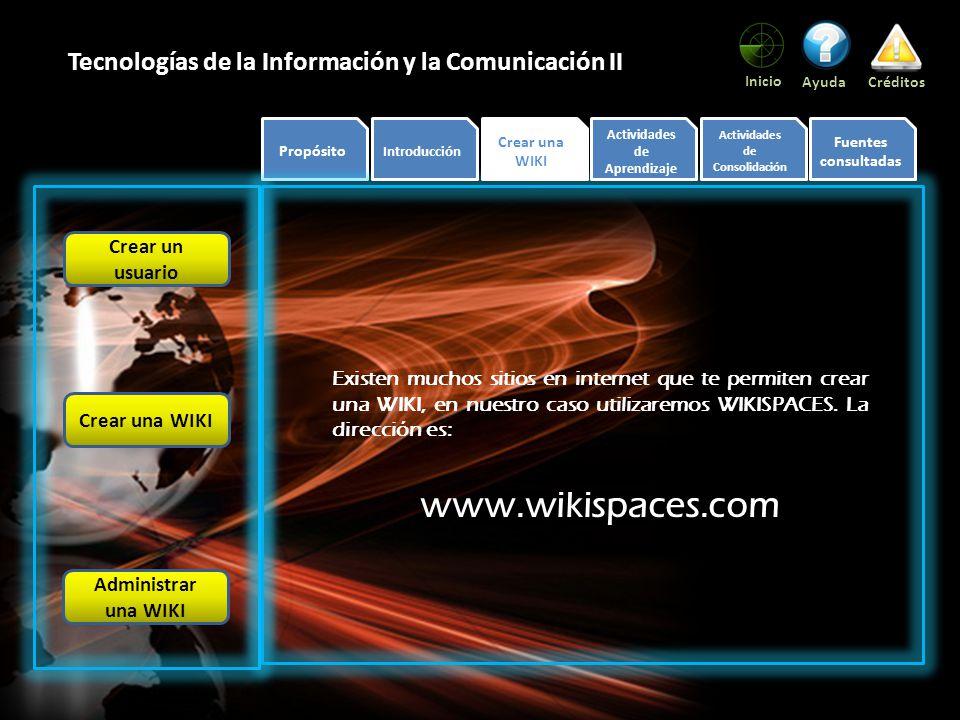 Propósito Introducción Crear una WIKI Actividades de Aprendizaje Actividades de Consolidación Fuentes consultadas Inicio AyudaCréditos Tecnologías de la Información y la Comunicación II Lo primero que necesitaremos es contar con una cuenta de correo electrónico, no importa el proveedor que elijamos: Al ingresar a la página veremos la siguiente pantalla: Crear un usuario Crear una WIKI Administrar una WIKI siguiente