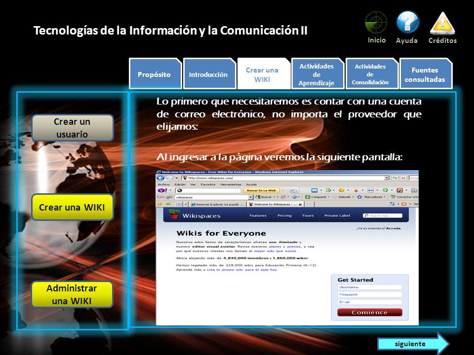 Propósito Introducción Tema Actividades de Aprendizaje Actividades de Consolidación Fuentes consultadas Inicio AyudaCréditos Tecnologías de la Información y la Comunicación II Meta formativa Conocerás los conceptos necesarios que te permitan crear una Wiki.