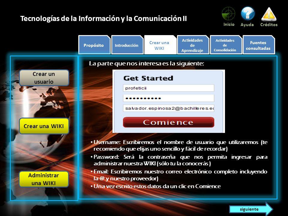 Propósito Introducción Crear una WIKI Actividades de Aprendizaje Actividades de Consolidación Fuentes consultadas Inicio AyudaCréditos Tecnologías de la Información y la Comunicación II Como puedes ver, tiene varias opciones, destacaremos sólo algunas, pero tú puedes investigar todas.