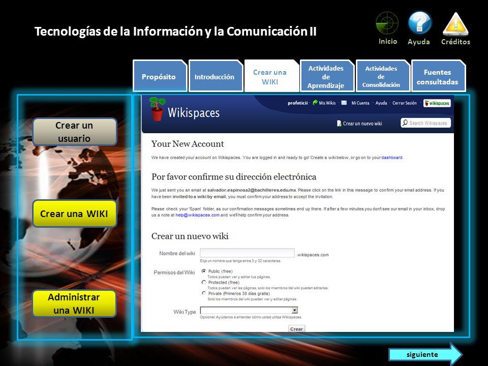 Propósito Introducción Crear una WIKI Actividades de Aprendizaje Actividades de Consolidación Fuentes consultadas Inicio AyudaCréditos Tecnologías de la Información y la Comunicación II Verás la siguiente pantalla: Crear un usuario Crear una WIKI Administrar una WIKI siguiente